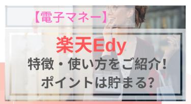 【電子マネー】楽天Edyの特徴・使い方!楽天ユーザー必見!