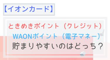 【イオンカードセレクト】ときめきポイントよりWAONポイントの方が貯まる!?