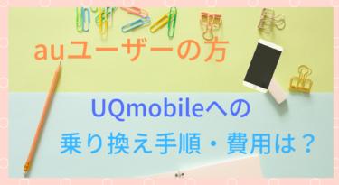 【格安スマホ】auからUQmobileへの乗り換え手順・費用まとめ!