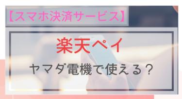 【スマホ決済】楽天ペイはヤマダ電機で使える?使えない?
