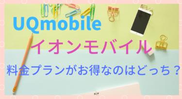 【格安スマホ】UQmobileとイオンモバイルの料金プランを徹底比較!