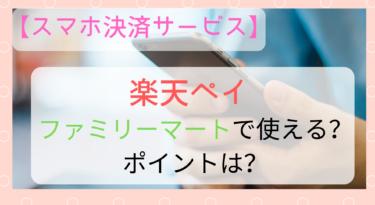 【スマホ決済】楽天ペイはファミマで使える?ポイントは?