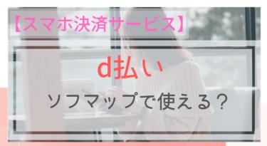 【スマホ決済】d払いはソフマップで使える?