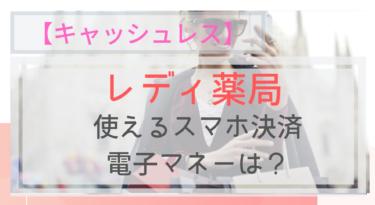 【キャッシュレス】レディ薬局で使えるスマホ決済・電子マネーは?