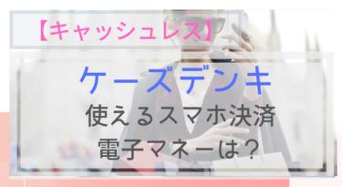 【キャッシュレス】ケーズデンキで使えるスマホ決済・電子マネーは?