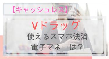 【キャッシュレス】Vドラッグで使えるスマホ決済・電子マネーは?