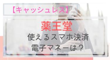 【キャッシュレス】薬王堂で使えるスマホ決済・電子マネーは?