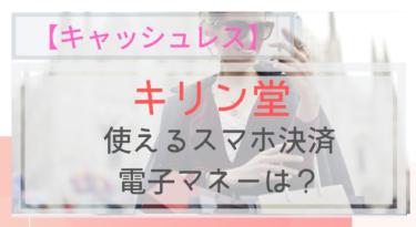 【キャッシュレス】キリン堂で使えるスマホ決済・電子マネーは?