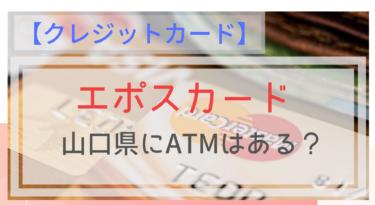 【エポスカード】山口県にATMはある?コンビニでも支払いできるの?