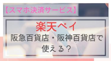 【スマホ決済】楽天ペイは阪急百貨店・阪神百貨店でも使えるの?