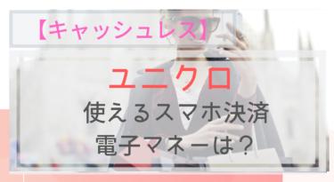 【キャッシュレス】ユニクロで使えるスマホ決済・電子マネーは?