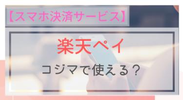 【スマホ決済】楽天ペイはコジマで使える?ポイントは?