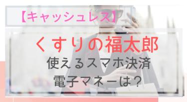 【キャッシュレス】くすりの福太郎で使えるスマホ決済・電子マネーは?