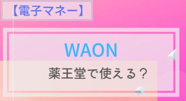【電子マネー】WAONは薬王堂で使える?ポイントは?チャージは?