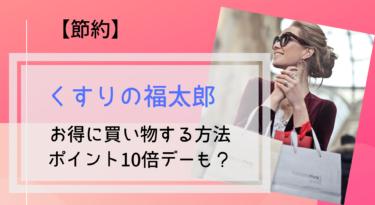 【節約】くすりの福太郎でお得に買い物する方法!ポイント5倍デーはいつ?