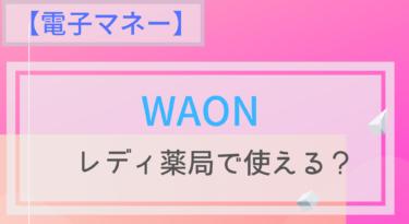 【電子マネー】WAONはレディ薬局で使える?ポイントは?チャージは?