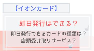 【イオンカード】即日発行する方法!店頭受け取りサービスに必要なものは?
