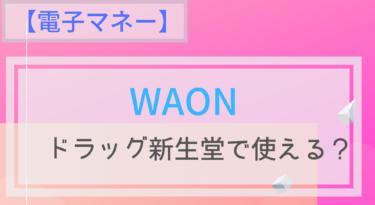 【電子マネー】WAONはドラッグ新生堂で使える?ポイントは?チャージは?