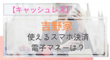 【キャッシュレス】吉野家で使えるスマホ決済・電子マネーは?