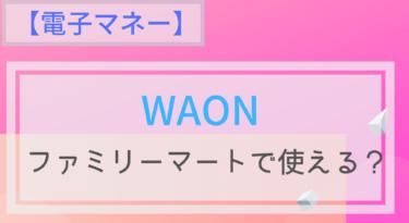 【電子マネー】WAONはファミリーマートで使える?チャージは?