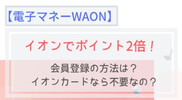 【WAON】ポイント還元2倍!会員登録の方法は?イオンカードなら不要?