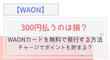 WAONカードを無料で発行する方法!手数料300円払うのは損!