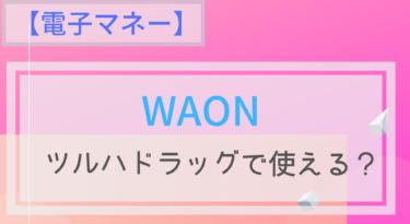 【電子マネー】WAONはツルハドラッグで使える?オートチャージは?