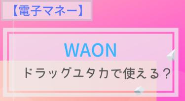 【電子マネー】WAONはドラッグユタカで使える?ポイントは?チャージは?