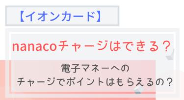 【イオンカード】nanacoチャージはできる?ポイントは?