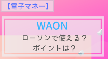 【電子マネー】WAONはローソンで使える?チャージは?ポイントは?