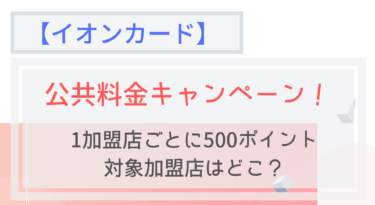 【イオンカード】公共料金支払いで1加盟店ごとに500ポイントもらえる!