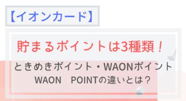 【イオンカード】ときめきポイント・WAONポイント・WAON POINTの違いとは?