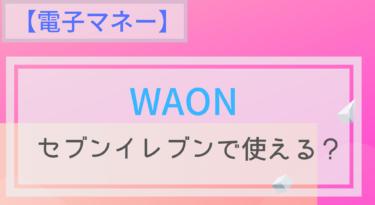 【電子マネー】WAONはセブンイレブンで使える?チャージは?