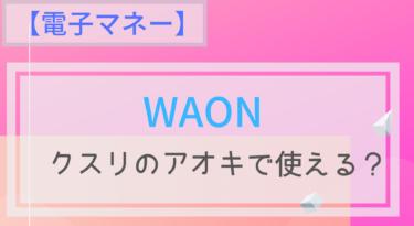 【電子マネー】WAONはクスリのアオキで使える?ポイントは?チャージは?