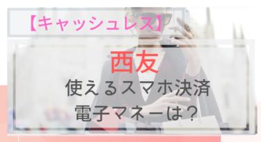 【キャッシュレス】西友で使えるスマホ決済・電子マネーは?