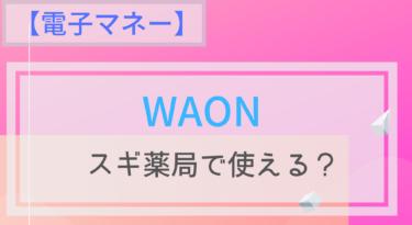 【電子マネー】WAONはスギ薬局で使える?ポイント二重取りは?
