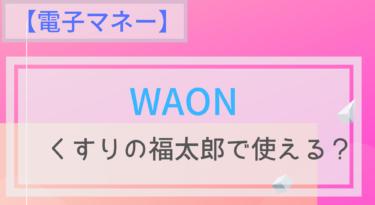 【電子マネー】WAONはくすりの福太郎で使える?ポイントは?チャージは?