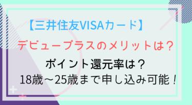 三井住友VISAデビュープラスのポイント還元率は?メリット・デメリットを徹底解説!