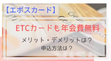 【エポスカード】ETCカードも年会費無料!申込手順は?いつ届くの?