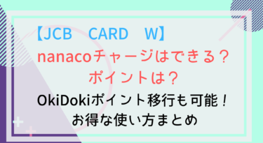 【JCB CARD W】nanacoにチャージできる?ポイントは?