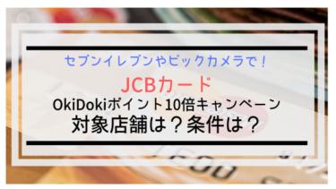 【JCBカード】OkiDokiポイント10倍キャンペーン!対象店舗は?条件は?