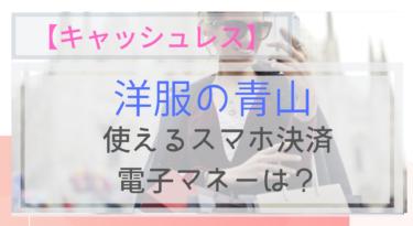 【キャッシュレス】洋服の青山で使えるスマホ決済・電子マネーは?